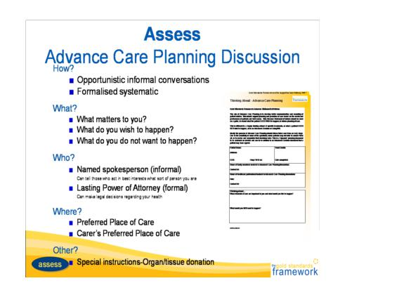 Assess.  Advanced Care planning discussion.  How? Opportunistiv informal conversations.  Formalised systematic.  What? What matters to you? What do you wish to happen? What do you not want to happen?  Who? Named spokesperson informal (can tell those who act in best interests what sort of person you are).  Lasting power of attorney formal (can make legal decisions regarding your health).  Where?  Preferred place of care.  Carer's preferred place of care.  Other.  Special instructions - organ / tissue donation